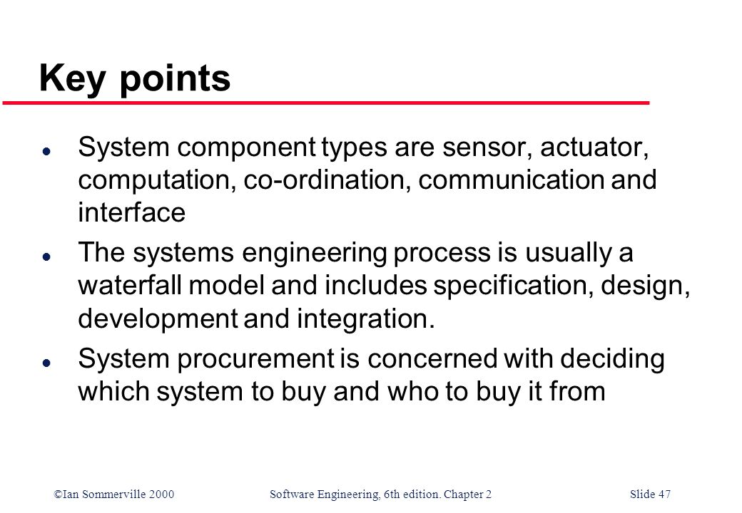 ©Ian Sommerville 2000 Software Engineering, 6th edition. Chapter 2Slide 47 Key points l System component types are sensor, actuator, computation, co-o