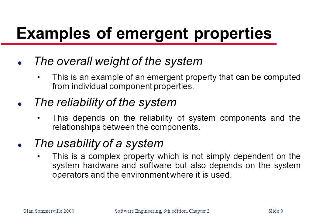 ©Ian Sommerville 2000 Software Engineering, 6th edition. Chapter 2Slide 9 Examples of emergent properties l The overall weight of the system This is a