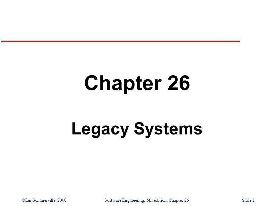 ©Ian Sommerville 2000 Software Engineering, 6th edition. Chapter 26Slide 1 Chapter 26 Legacy Systems