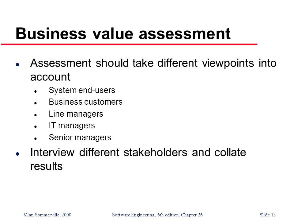 ©Ian Sommerville 2000 Software Engineering, 6th edition. Chapter 26Slide 13 Business value assessment l Assessment should take different viewpoints in