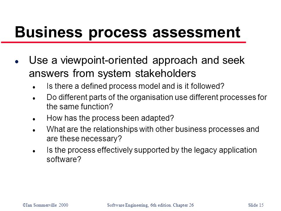©Ian Sommerville 2000 Software Engineering, 6th edition. Chapter 26Slide 15 Business process assessment l Use a viewpoint-oriented approach and seek a