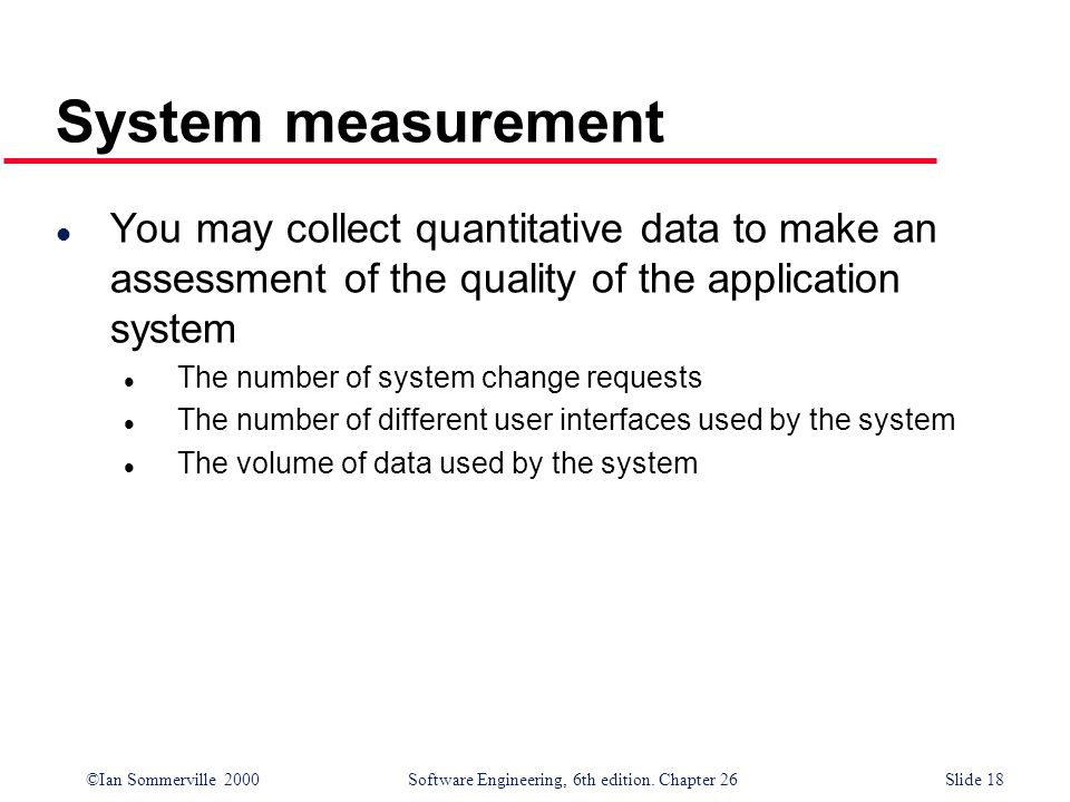 ©Ian Sommerville 2000 Software Engineering, 6th edition. Chapter 26Slide 18 System measurement l You may collect quantitative data to make an assessme