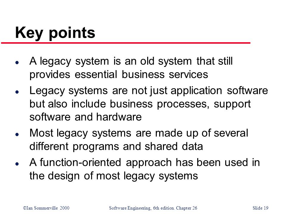 ©Ian Sommerville 2000 Software Engineering, 6th edition. Chapter 26Slide 19 Key points l A legacy system is an old system that still provides essentia