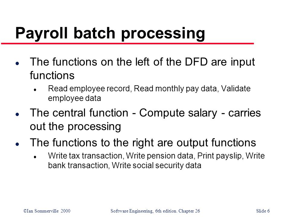 ©Ian Sommerville 2000 Software Engineering, 6th edition. Chapter 26Slide 6 Payroll batch processing l The functions on the left of the DFD are input f