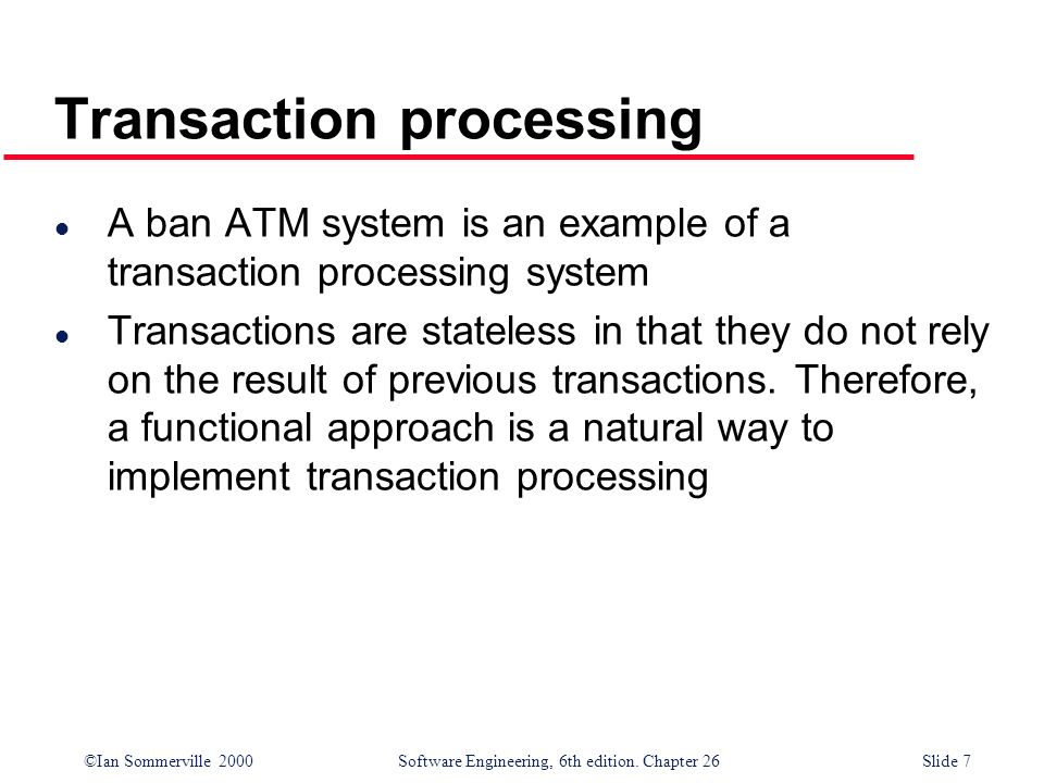 ©Ian Sommerville 2000 Software Engineering, 6th edition. Chapter 26Slide 7 Transaction processing l A ban ATM system is an example of a transaction pr