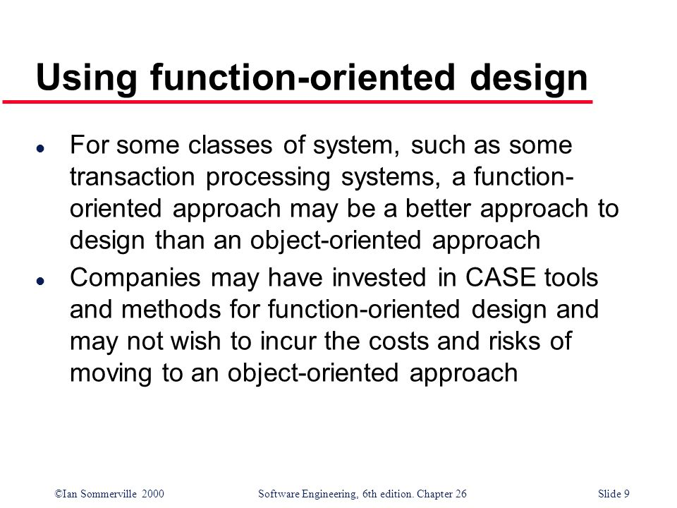 ©Ian Sommerville 2000 Software Engineering, 6th edition. Chapter 26Slide 9 Using function-oriented design l For some classes of system, such as some t