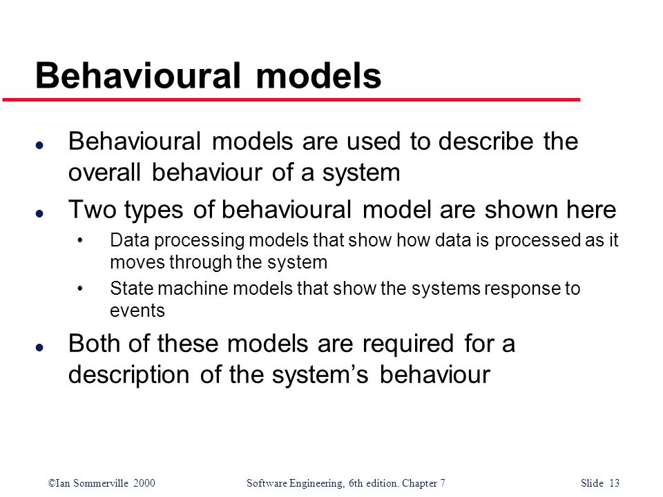 ©Ian Sommerville 2000 Software Engineering, 6th edition. Chapter 7 Slide 13 Behavioural models l Behavioural models are used to describe the overall b