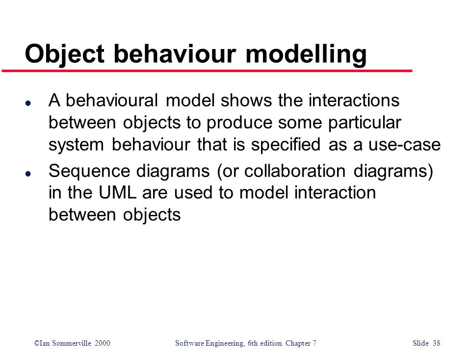 ©Ian Sommerville 2000 Software Engineering, 6th edition. Chapter 7 Slide 38 Object behaviour modelling l A behavioural model shows the interactions be