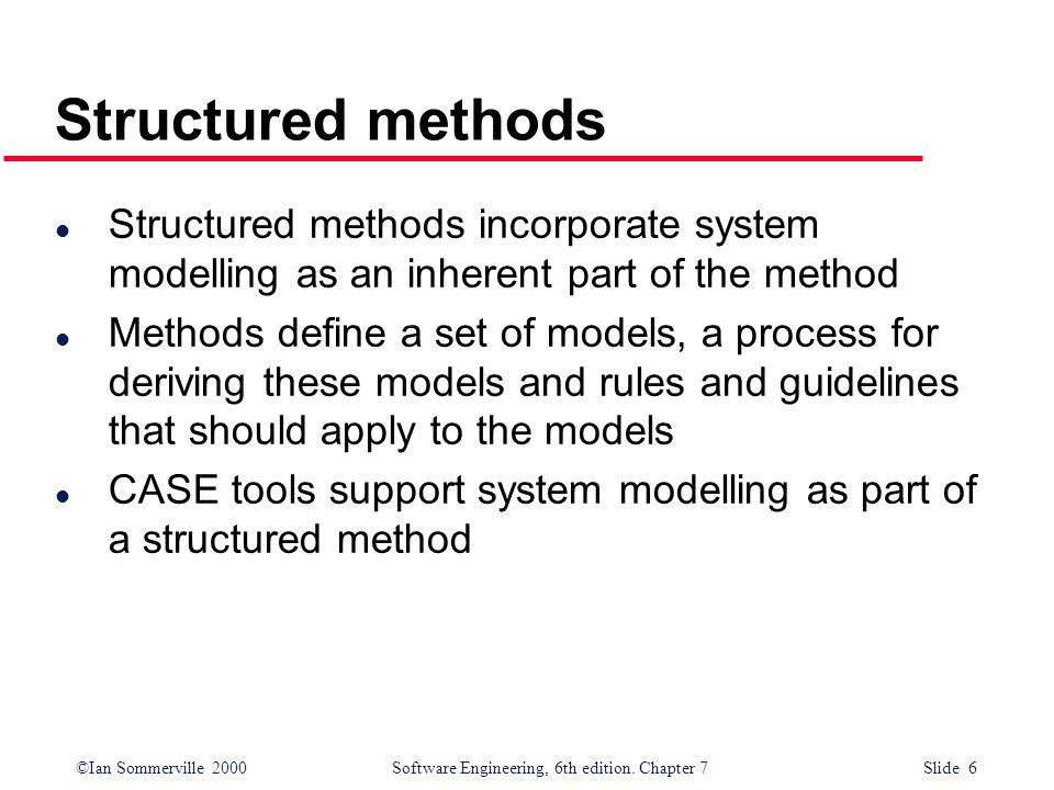 ©Ian Sommerville 2000 Software Engineering, 6th edition. Chapter 7 Slide 6 Structured methods l Structured methods incorporate system modelling as an