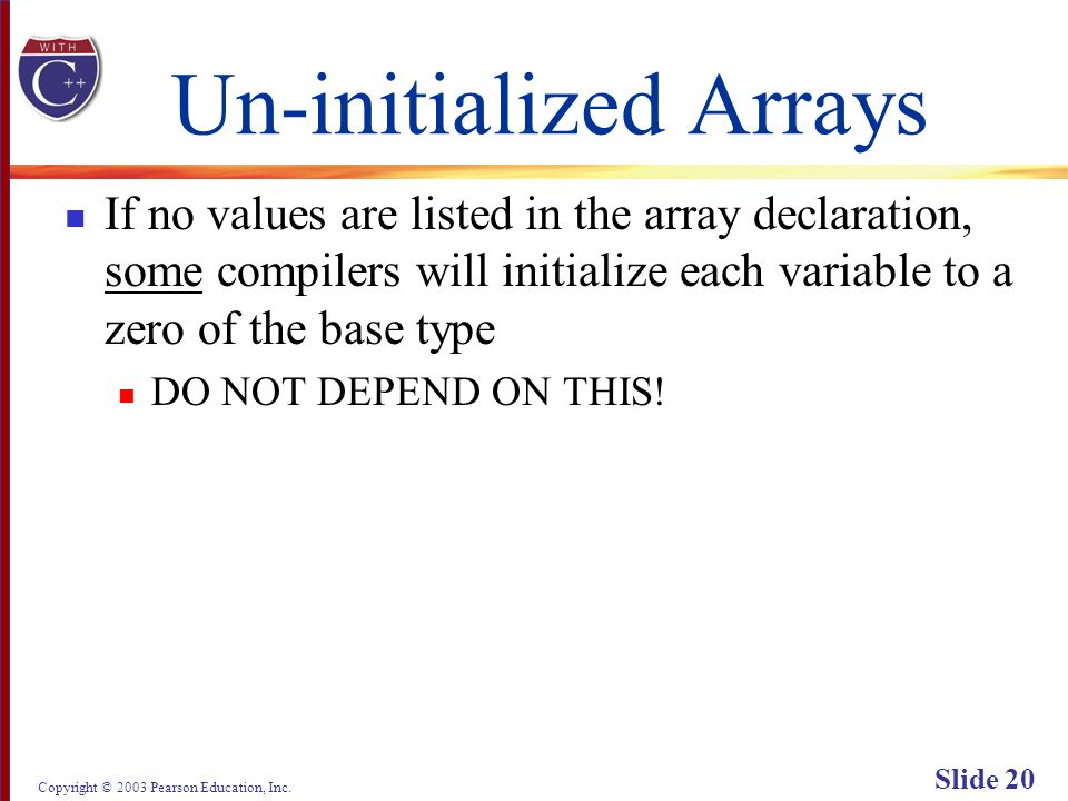 Copyright © 2003 Pearson Education, Inc. Slide 20 Un-initialized Arrays If no values are listed in the array declaration, some compilers will initiali