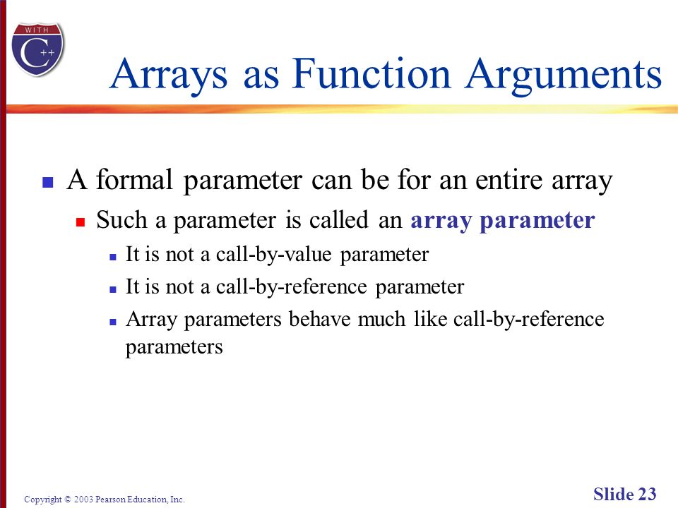 Copyright © 2003 Pearson Education, Inc. Slide 23 Arrays as Function Arguments A formal parameter can be for an entire array Such a parameter is calle