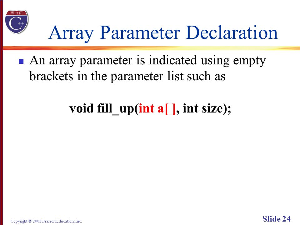 Copyright © 2003 Pearson Education, Inc. Slide 24 Array Parameter Declaration An array parameter is indicated using empty brackets in the parameter li