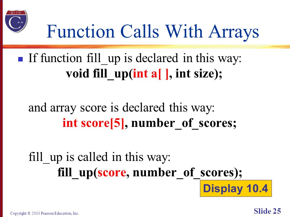 Copyright © 2003 Pearson Education, Inc. Slide 25 Function Calls With Arrays If function fill_up is declared in this way: void fill_up(int a[ ], int s