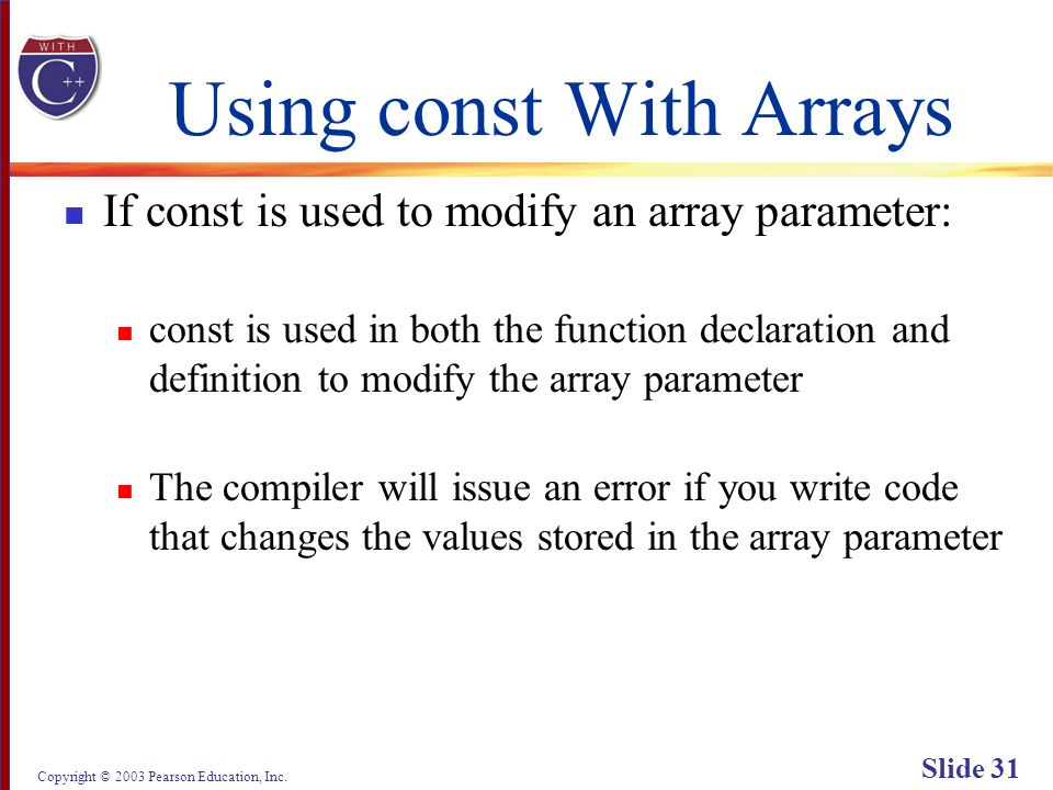 Copyright © 2003 Pearson Education, Inc. Slide 31 Using const With Arrays If const is used to modify an array parameter: const is used in both the fun