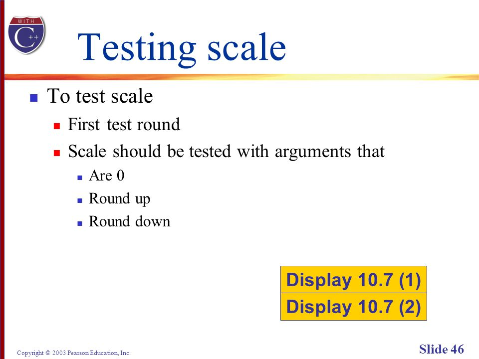 Copyright © 2003 Pearson Education, Inc. Slide 46 Testing scale To test scale First test round Scale should be tested with arguments that Are 0 Round