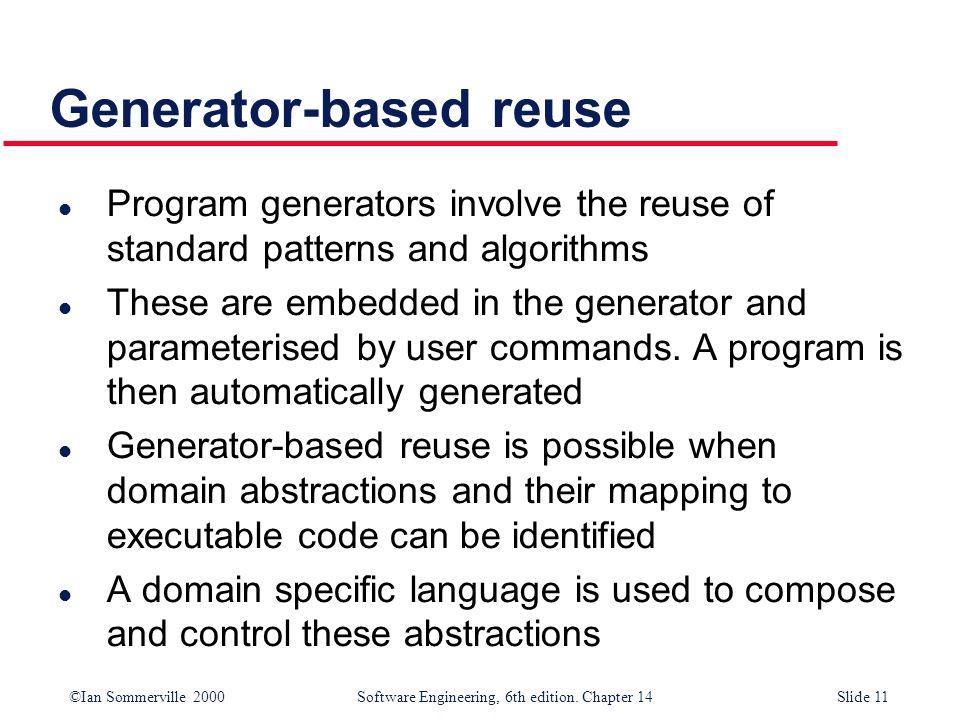 ©Ian Sommerville 2000 Software Engineering, 6th edition. Chapter 14Slide 11 Generator-based reuse l Program generators involve the reuse of standard p