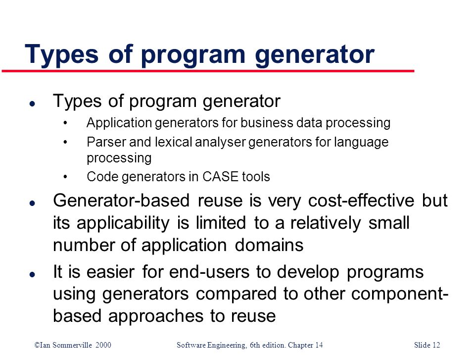 ©Ian Sommerville 2000 Software Engineering, 6th edition. Chapter 14Slide 12 Types of program generator l Types of program generator Application genera