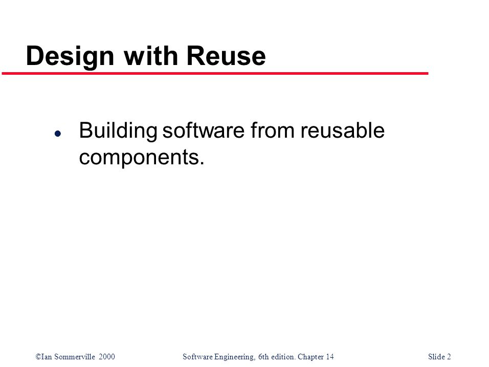 ©Ian Sommerville 2000 Software Engineering, 6th edition. Chapter 14Slide 2 Design with Reuse l Building software from reusable components.