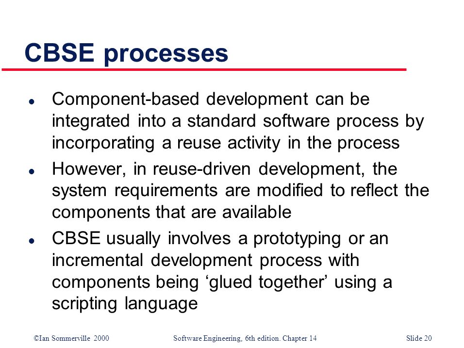 ©Ian Sommerville 2000 Software Engineering, 6th edition. Chapter 14Slide 20 CBSE processes l Component-based development can be integrated into a stan