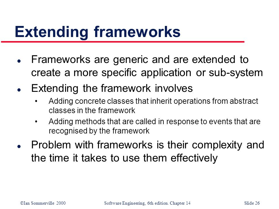©Ian Sommerville 2000 Software Engineering, 6th edition. Chapter 14Slide 26 Extending frameworks l Frameworks are generic and are extended to create a