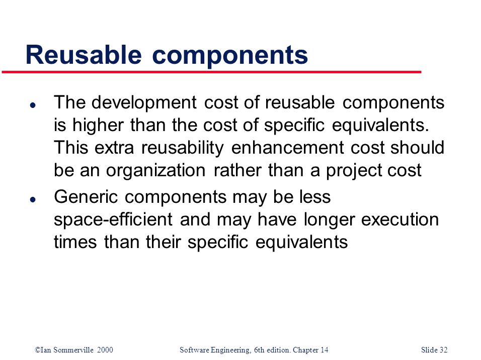 ©Ian Sommerville 2000 Software Engineering, 6th edition. Chapter 14Slide 32 Reusable components l The development cost of reusable components is highe