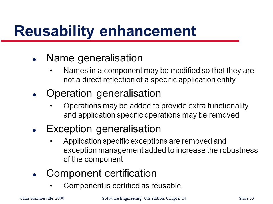 ©Ian Sommerville 2000 Software Engineering, 6th edition. Chapter 14Slide 33 Reusability enhancement l Name generalisation Names in a component may be