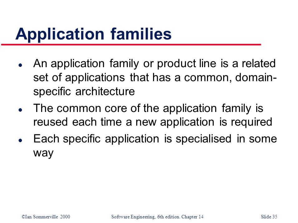 ©Ian Sommerville 2000 Software Engineering, 6th edition. Chapter 14Slide 35 Application families l An application family or product line is a related