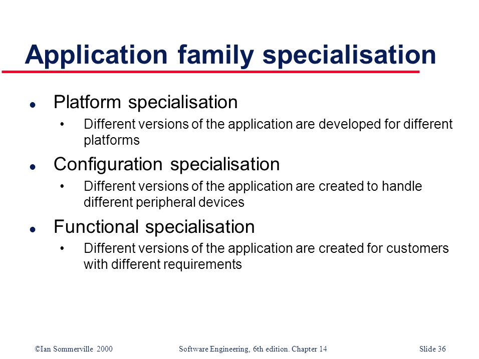 ©Ian Sommerville 2000 Software Engineering, 6th edition. Chapter 14Slide 36 Application family specialisation l Platform specialisation Different vers