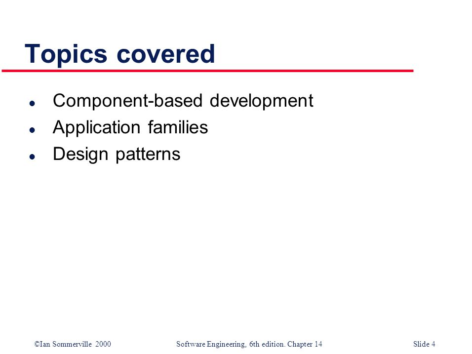 ©Ian Sommerville 2000 Software Engineering, 6th edition. Chapter 14Slide 4 Topics covered l Component-based development l Application families l Desig