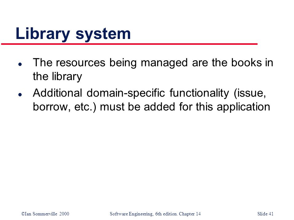 ©Ian Sommerville 2000 Software Engineering, 6th edition. Chapter 14Slide 41 Library system l The resources being managed are the books in the library