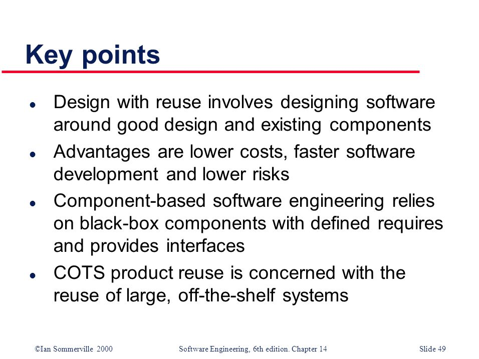 ©Ian Sommerville 2000 Software Engineering, 6th edition. Chapter 14Slide 49 l Design with reuse involves designing software around good design and exi