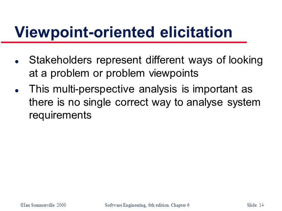 ©Ian Sommerville 2000 Software Engineering, 6th edition. Chapter 6 Slide 14 Viewpoint-oriented elicitation l Stakeholders represent different ways of