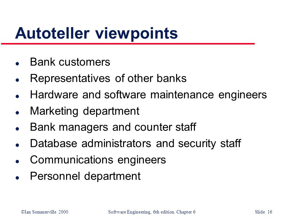 ©Ian Sommerville 2000 Software Engineering, 6th edition. Chapter 6 Slide 16 Autoteller viewpoints l Bank customers l Representatives of other banks l