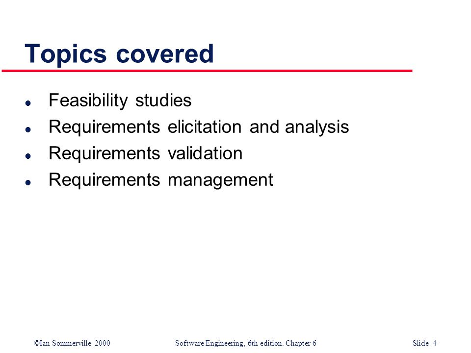 ©Ian Sommerville 2000 Software Engineering, 6th edition. Chapter 6 Slide 4 Topics covered l Feasibility studies l Requirements elicitation and analysi