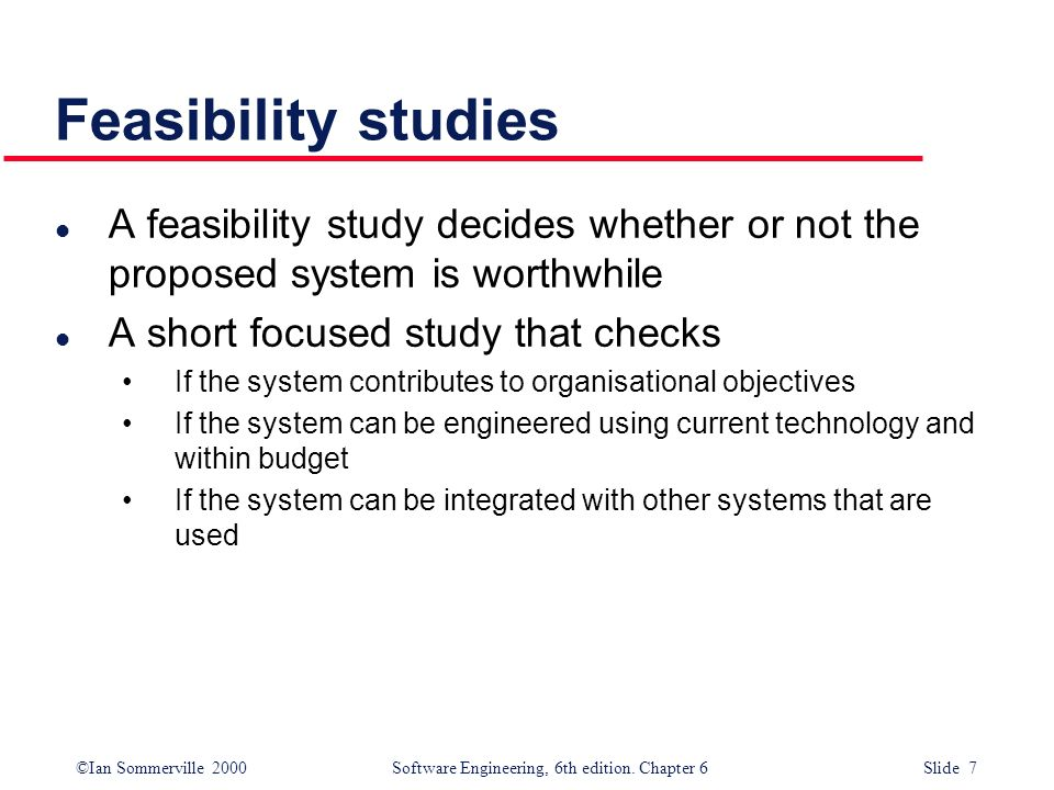 ©Ian Sommerville 2000 Software Engineering, 6th edition. Chapter 6 Slide 7 Feasibility studies l A feasibility study decides whether or not the propos