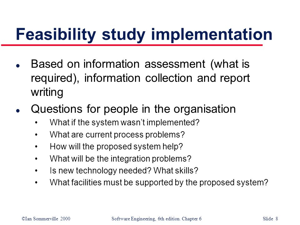 ©Ian Sommerville 2000 Software Engineering, 6th edition. Chapter 6 Slide 8 Feasibility study implementation l Based on information assessment (what is