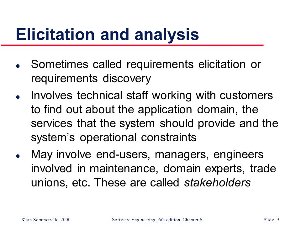 ©Ian Sommerville 2000 Software Engineering, 6th edition. Chapter 6 Slide 9 Elicitation and analysis l Sometimes called requirements elicitation or req