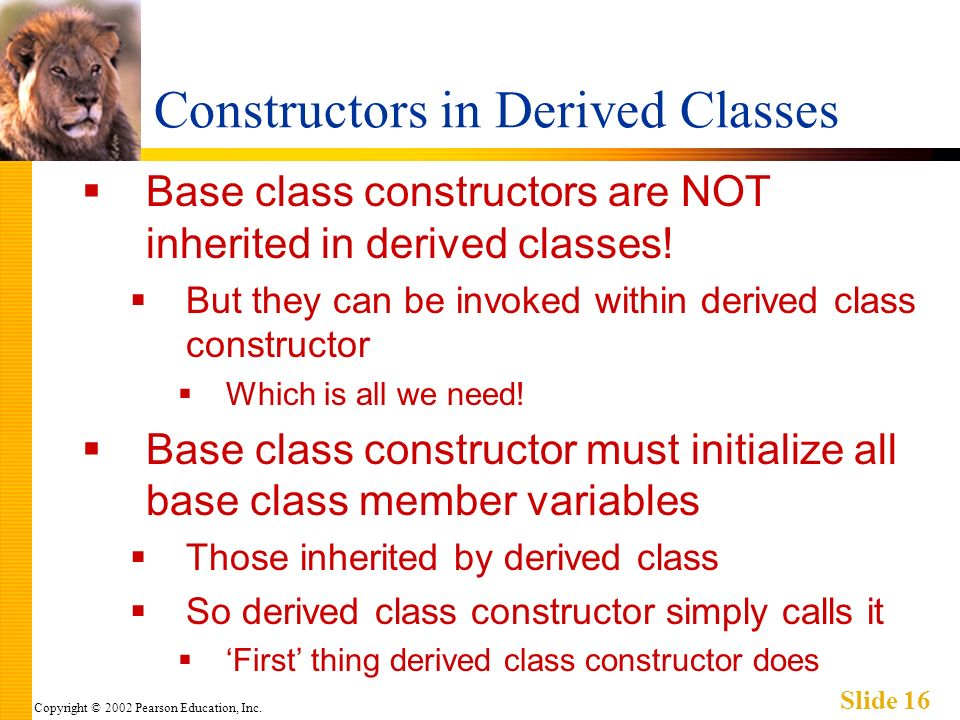 Copyright © 2002 Pearson Education, Inc. Slide 16 Constructors in Derived Classes Base class constructors are NOT inherited in derived classes! But th