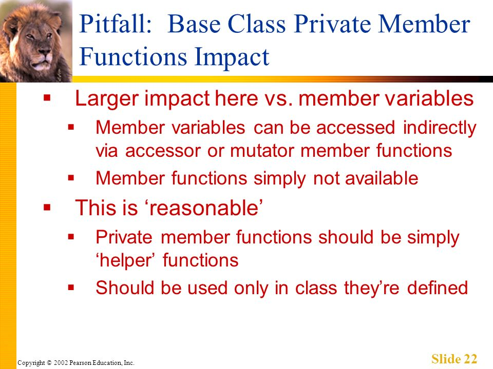 Copyright © 2002 Pearson Education, Inc. Slide 22 Pitfall: Base Class Private Member Functions Impact Larger impact here vs. member variables Member v