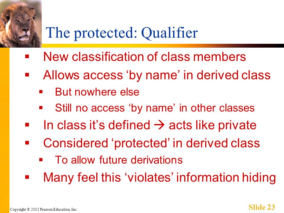 Copyright © 2002 Pearson Education, Inc. Slide 23 The protected: Qualifier New classification of class members Allows access by name in derived class