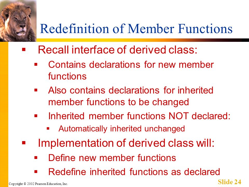 Copyright © 2002 Pearson Education, Inc. Slide 24 Redefinition of Member Functions Recall interface of derived class: Contains declarations for new me
