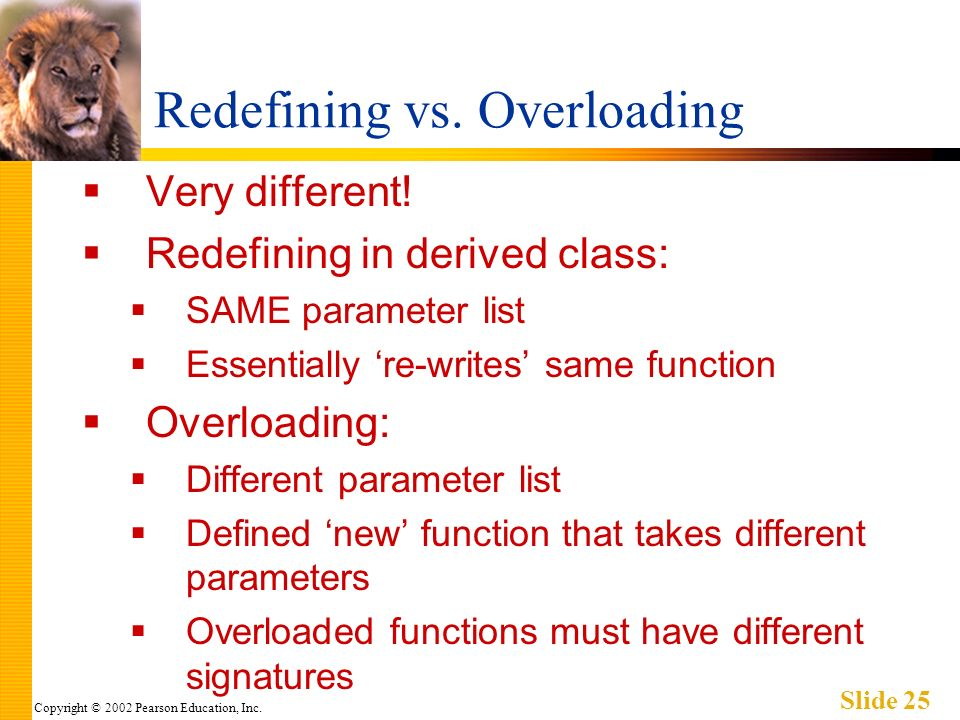 Copyright © 2002 Pearson Education, Inc. Slide 25 Redefining vs. Overloading Very different! Redefining in derived class: SAME parameter list Essentia