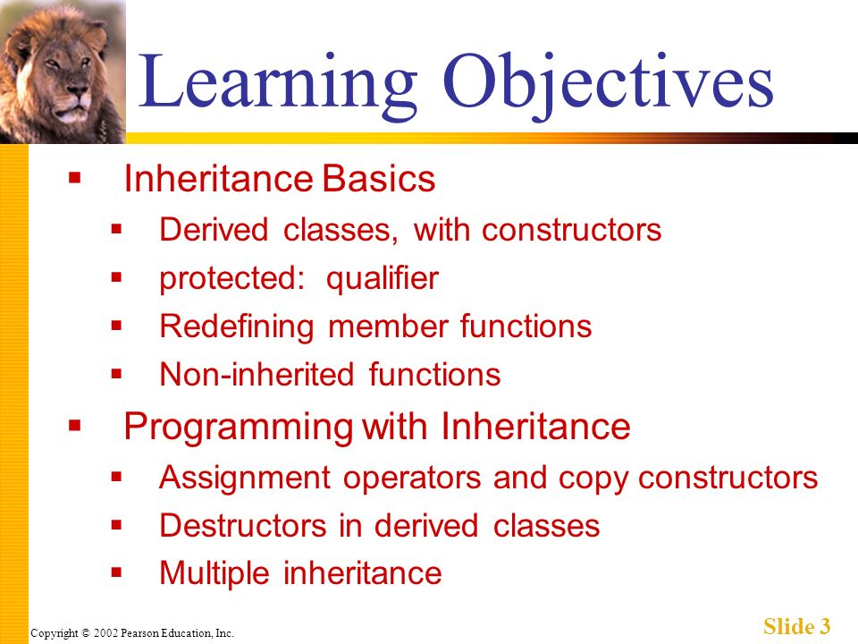 Copyright © 2002 Pearson Education, Inc. Slide 3 Learning Objectives Inheritance Basics Derived classes, with constructors protected: qualifier Redefi