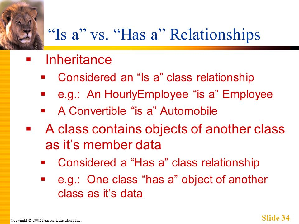 Copyright © 2002 Pearson Education, Inc. Slide 34 Is a vs. Has a Relationships Inheritance Considered an Is a class relationship e.g.: An HourlyEmploy