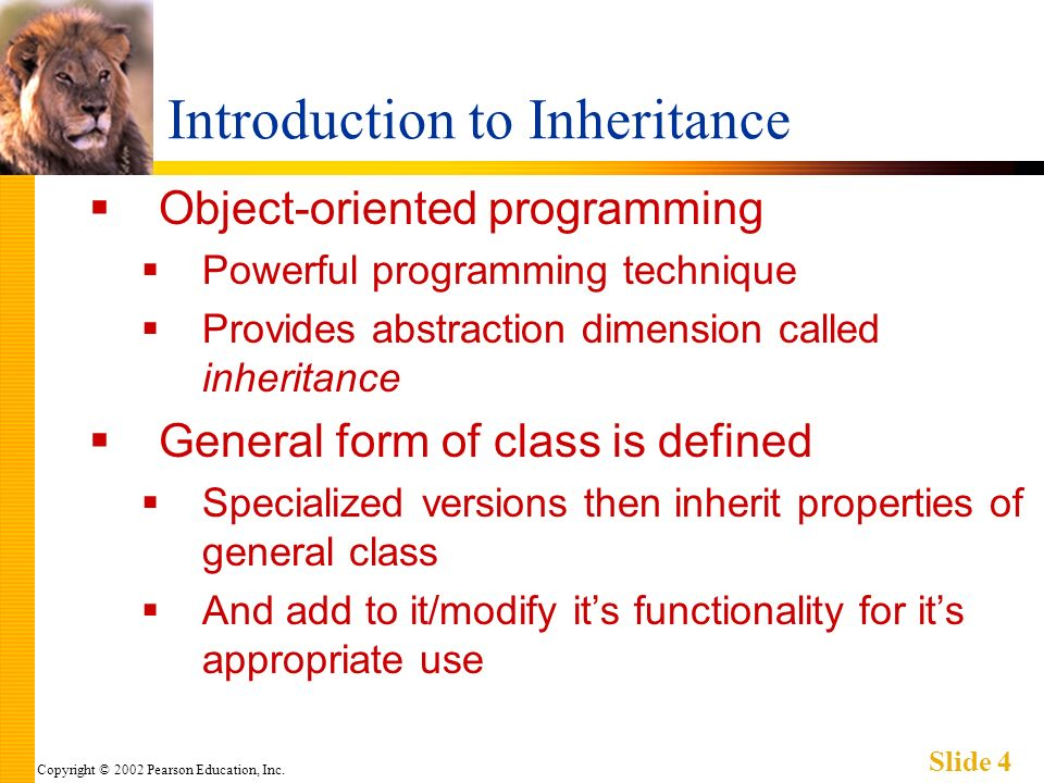 Copyright © 2002 Pearson Education, Inc. Slide 4 Introduction to Inheritance Object-oriented programming Powerful programming technique Provides abstr