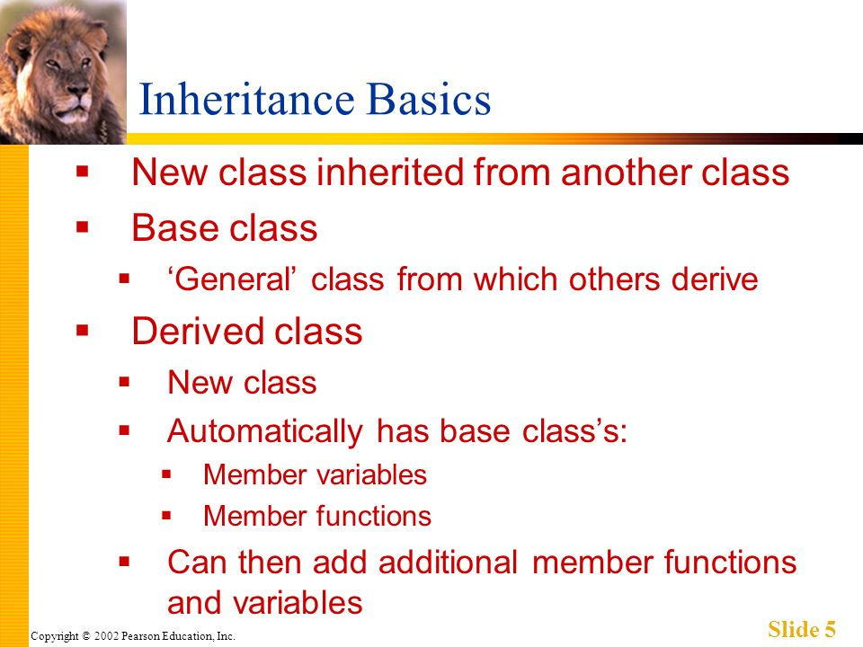 Copyright © 2002 Pearson Education, Inc. Slide 5 Inheritance Basics New class inherited from another class Base class General class from which others