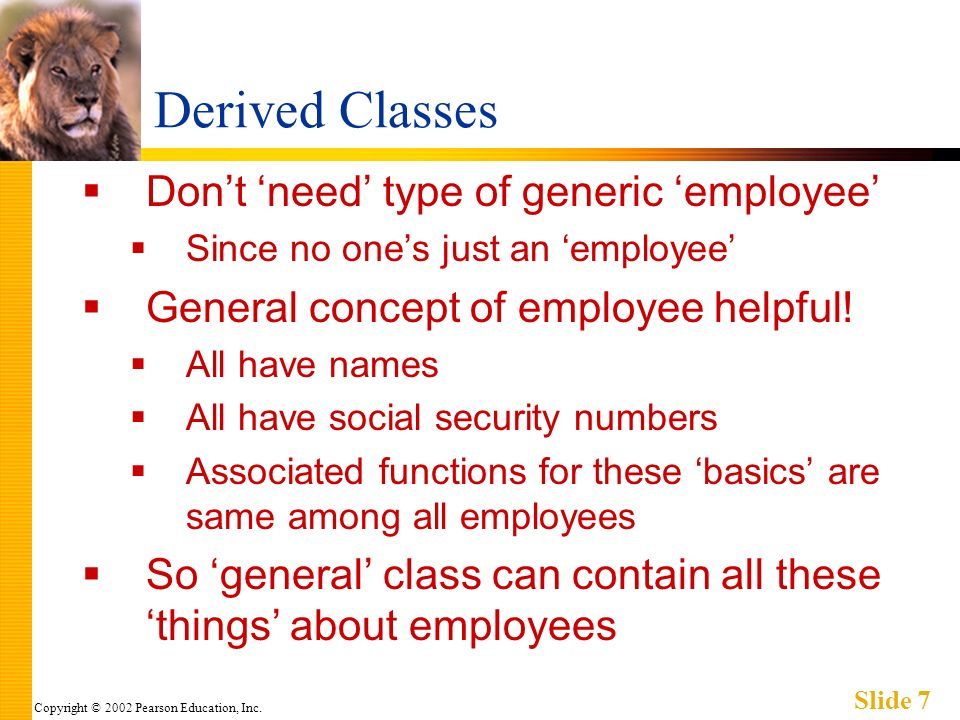 Copyright © 2002 Pearson Education, Inc. Slide 7 Derived Classes Dont need type of generic employee Since no ones just an employee General concept of