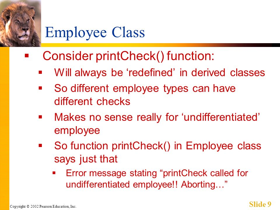 Copyright © 2002 Pearson Education, Inc. Slide 9 Employee Class Consider printCheck() function: Will always be redefined in derived classes So differe