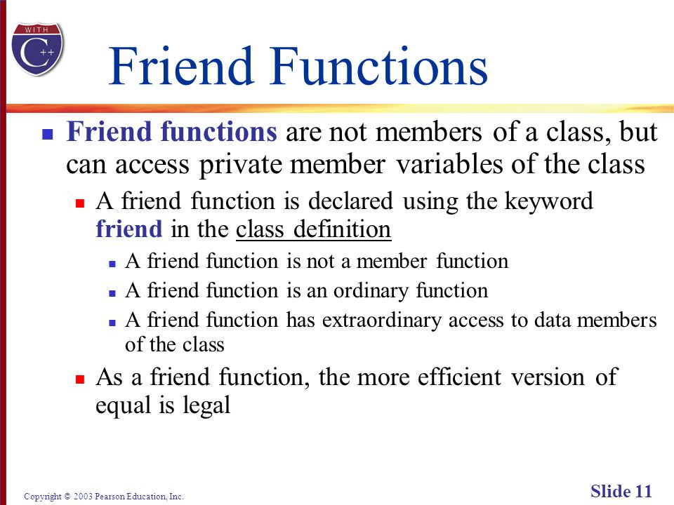 Copyright © 2003 Pearson Education, Inc. Slide 11 Friend Functions Friend functions are not members of a class, but can access private member variable