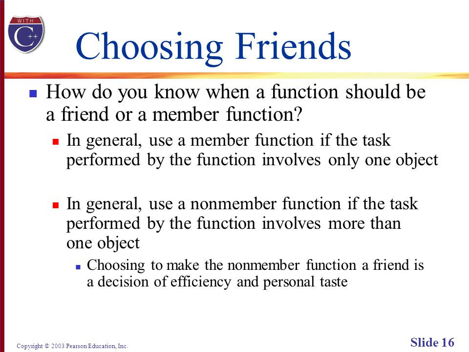 Copyright © 2003 Pearson Education, Inc. Slide 16 Choosing Friends How do you know when a function should be a friend or a member function? In general